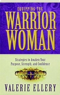 EQUIPPING THE WARRIOR WOMAN: Strategies to Awaken Your Purpose, Strength, and Confidence