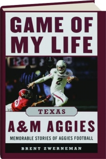 GAME OF MY LIFE TEXAS A&M AGGIES: Memorable Stories of Aggies Football