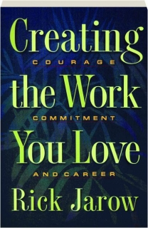 CREATING THE WORK YOU LOVE: Courage, Commitment, and Career