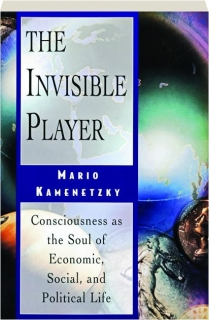 THE INVISIBLE PLAYER: Consciousness as the Soul of Economic, Social, and Political Life