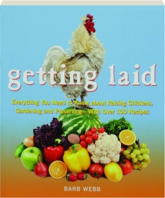 GETTING LAID: Everything You Need to Know About Raising Chickens, Gardening and Preserving--with over 100 Recipes