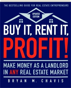 BUY IT, RENT IT, PROFIT! Make Money as a Landlord in Any Real Estate Market