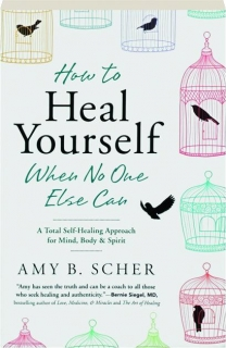 HOW TO HEAL YOURSELF WHEN NO ONE ELSE CAN: A Total Self-Healing Approach for Mind, Body & Spirit