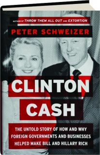 CLINTON CASH: The Untold Story of How and Why Foreign Governments and Businesses Helped Make Bill and Hillary Rich