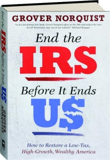 END THE IRS BEFORE IT ENDS US: How to Restore a Low-Tax, High-Growth, Wealthy America
