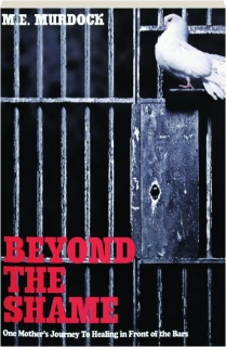 BEYOND THE SHAME: One Mother's Journey to Healing in Front of the Bars