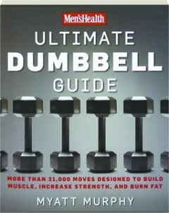 <I>MEN'S HEALTH</I> ULTIMATE DUMBBELL GUIDE: More Than 21,000 Moves Designed to Build Muscle, Increase Strength, and Burn Fat
