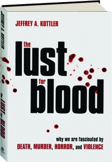THE LUST FOR BLOOD: Why We Are Fascinated by Death, Murder, Horror, and Violence