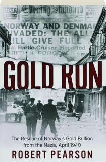 GOLD RUN: The Rescue of Norway's Gold Bullion from the Nazis, April 1940