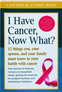 I HAVE CANCER, NOW WHAT? 12 Things You, Your Spouse, and Your Family Must Know in Your Battle with Cancer