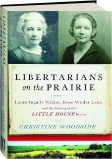 LIBERTARIANS ON THE PRAIRIE: Laura Ingalls Wilder, Rose Wilder Lane, and the Making of the <I>Little House</I> Books
