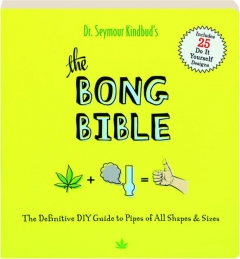 THE BONG BIBLE: The Definitive DIY Guide to Pipes of All Shapes & Sizes