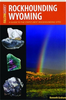 ROCKHOUNDING WYOMING, 2ND EDITION: A Guide to the State's Best Rockhounding Sites