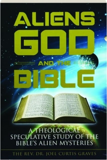 ALIENS, GOD AND THE BIBLE: A Theological Speculative Study of the Bible's Alien Mysteries