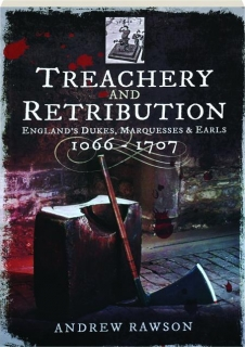 TREACHERY AND RETRIBUTION: England's Dukes, Marquesses and Earls 1066-1707