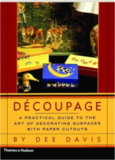 DECOUPAGE: A Practical Guide to the Art of Decorating Surfaces with Paper Cutouts