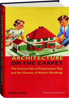 ARCHITECTURE ON THE CARPET: The Curious Tale of Construction Toys and the Genesis of Modern Buildings