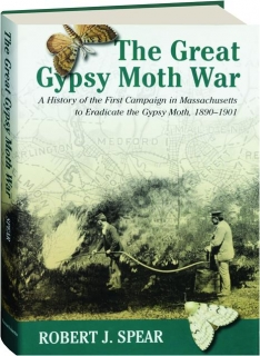 THE GREAT GYPSY MOTH WAR: A History of the First Campaign in Massachusetts to Eradicate the Gypsy Moth, 1890-1901