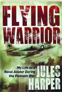 FLYING WARRIOR: My Life as a Naval Aviator During the Vietnam War
