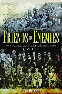 FRIENDS AND ENEMIES: The Natal Campaign in the South African War 1899-1902
