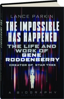 THE IMPOSSIBLE HAS HAPPENED: The Life and Work of Gene Roddenberry, Creator of <I>Star Trek</I>