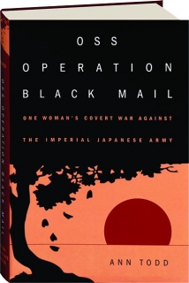 OSS OPERATION BLACK MAIL: One Woman's Covert War Against the Imperial Japanese Army