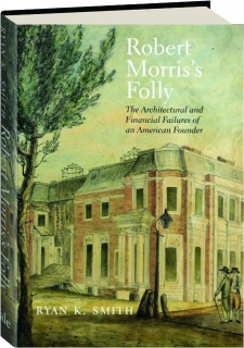 ROBERT MORRIS'S FOLLY: The Architectural and Financial Failures of an American Founder