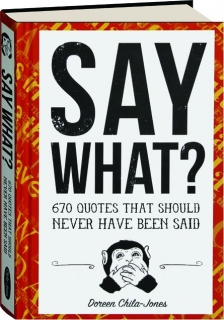 SAY WHAT? 670 Quotes That Should Never Have Been Said