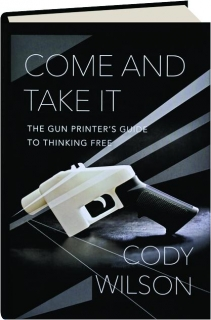 COME AND TAKE IT: The Gun Printer's Guide to Thinking Free