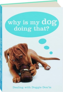 WHY IS MY DOG DOING THAT? Dealing with Doggie Don'ts