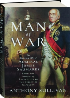 MAN OF WAR: The Fighting Life of Admiral James Saumarez from the American Revolution to the Defeat of Napoleon