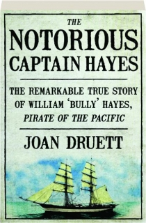 THE NOTORIOUS CAPTAIN HAYES: The Remarkable True Story of William 'Bully' Hayes, Pirate of the Pacific