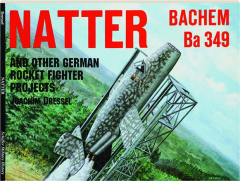 NATTER BACHEM BA 349: And Other German Rocket Fighter Projects