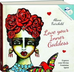 LOVE YOUR INNER GODDESS: Express Your Divine Feminine Spirit