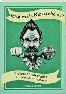 WHAT WOULD NIETZSCHE DO? Philosophical Solutions to Everyday Problems