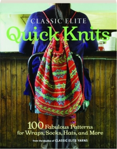 CLASSIC ELITE QUICK KNITS: 100 Fabulous Patterns for Wraps, Socks, Hats, and More
