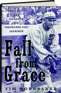 FALL FROM GRACE: The Truth and Tragedy of 'Shoeless Joe' Jackson