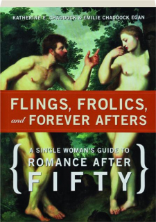 FLINGS, FROLICS, AND FOREVER AFTERS: A Single Woman's Guide to Romance After Fifty