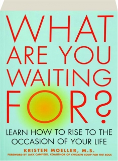 WHAT ARE YOU WAITING FOR? Learn How to Rise to the Occasion of Your Life
