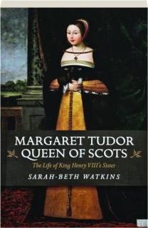 MARGARET TUDOR, QUEEN OF SCOTS: The Life of King Henry VIII's Sister