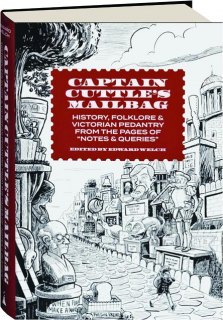 CAPTAIN CUTTLE'S MAILBAG: History, Folklore & Victorian Pedantry from the Pages of <I>Notes & Queries</I>