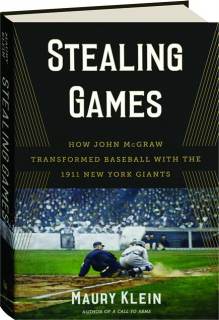 STEALING GAMES: How John McGraw Transformed Baseball with the 1911 New York Giants