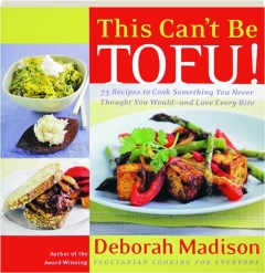 THIS CAN'T BE TOFU! 75 Recipes to Cook Something You Never Thought You Would--and Love Every Bite