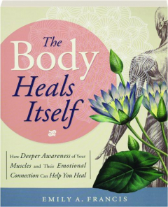 THE BODY HEALS ITSELF: How Deeper Awareness of Your Muscles and Their Emotional Connection Can Help You Heal