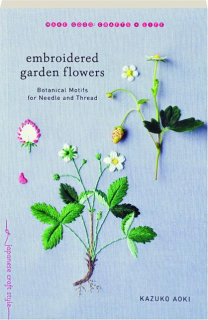 EMBROIDERED GARDEN FLOWERS: Botanical Motifs for Needle and Thread