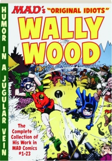 <I>MAD'S</I> ORIGINAL IDIOTS WALLY WOOD: The Complete Collection of His Work in <I>MAD</I> Comics #1-23