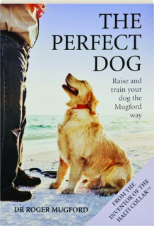 THE PERFECT DOG: Raise and Train Your Dog the Mugford Way