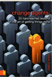 CHANGE AGENTS: 25 Hard-Learned Lessons in the Art of Getting Things Done