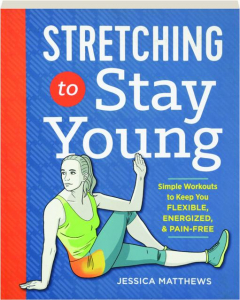 STRETCHING TO STAY YOUNG: Simple Workouts to Keep You Flexible, Energized, & Pain-Free