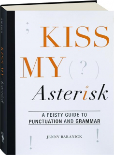KISS MY ASTERISK: A Feisty Guide to Punctuation and Grammar